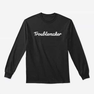 Troublemaker Long Sleeve tshirt